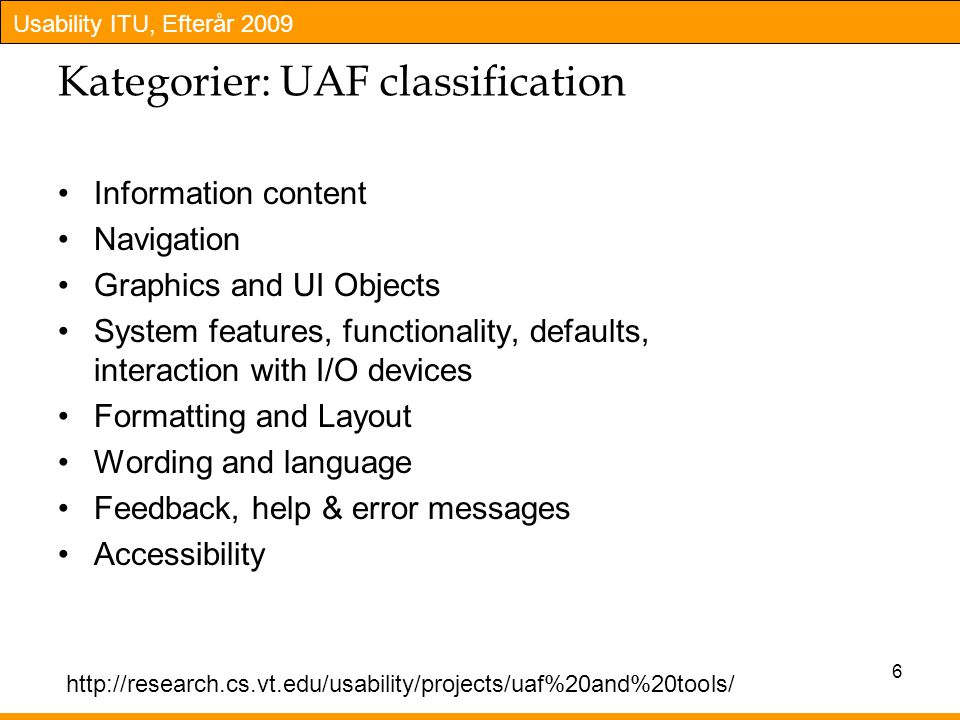 Usability ITU, Efterår 2009 Kategorier: UAF classification Information content Navigation Graphics and UI Objects System features, functionality, defaults, interaction with I/O devices Formatting and Layout Wording and language Feedback, help & error messages Accessibility 6 http://research.cs.vt.edu/usability/projects/uaf%20and%20tools/