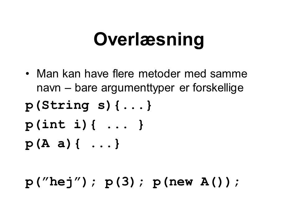 Overlæsning Man kan have flere metoder med samme navn – bare argumenttyper er forskellige p(String s){...} p(int i){...
