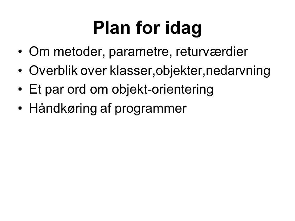 Plan for idag Om metoder, parametre, returværdier Overblik over klasser,objekter,nedarvning Et par ord om objekt-orientering Håndkøring af programmer