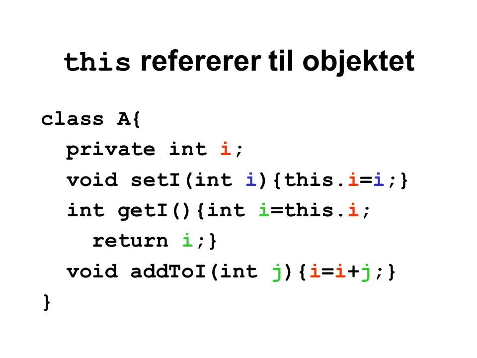 this refererer til objektet class A{ private int i; void setI(int i){this.i=i;} int getI(){int i=this.i; return i;} void addToI(int j){i=i+j;} }