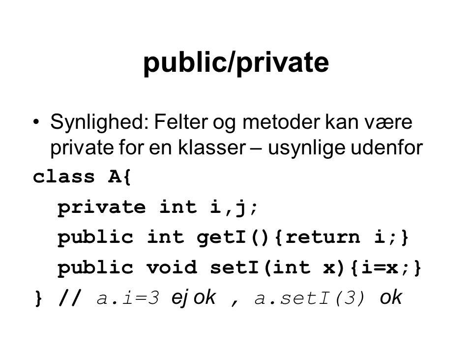 public/private Synlighed: Felter og metoder kan være private for en klasser – usynlige udenfor class A{ private int i,j; public int getI(){return i;} public void setI(int x){i=x;} } // a.i=3 ej ok, a.setI(3) ok