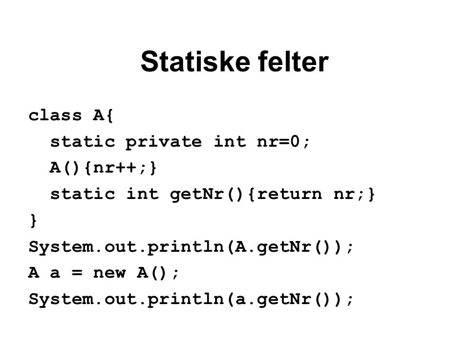 Statiske felter class A{ static private int nr=0; A(){nr++;} static int getNr(){return nr;} } System.out.println(A.getNr()); A a = new A(); System.out.println(a.getNr());