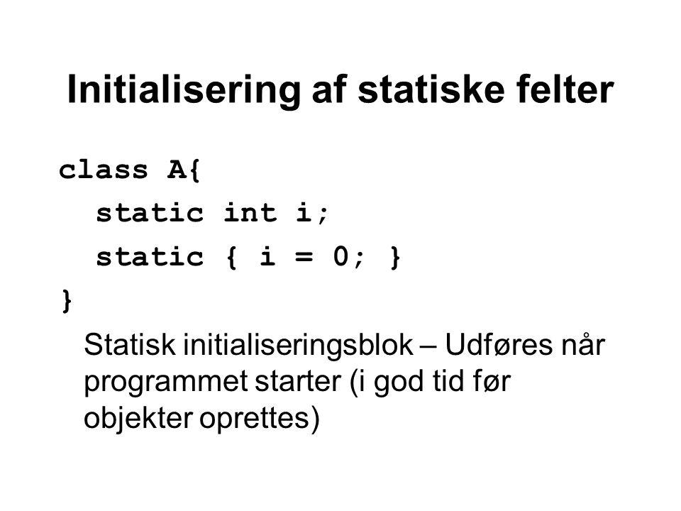 Initialisering af statiske felter class A{ static int i; static { i = 0; } } Statisk initialiseringsblok – Udføres når programmet starter (i god tid før objekter oprettes)