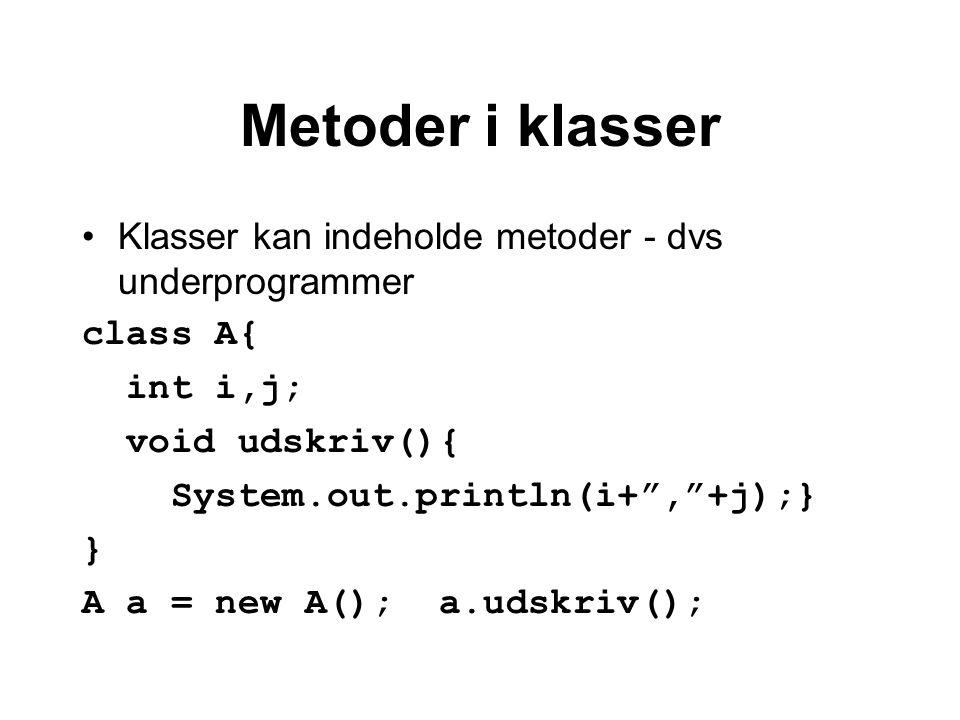 Metoder i klasser Klasser kan indeholde metoder - dvs underprogrammer class A{ int i,j; void udskriv(){ System.out.println(i+ , +j);} } A a = new A(); a.udskriv();