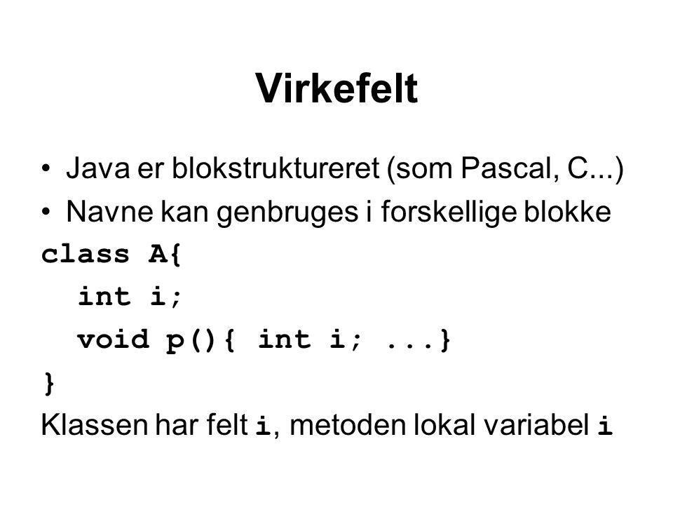 Virkefelt Java er blokstruktureret (som Pascal, C...) Navne kan genbruges i forskellige blokke class A{ int i; void p(){ int i;...} } Klassen har felt i, metoden lokal variabel i