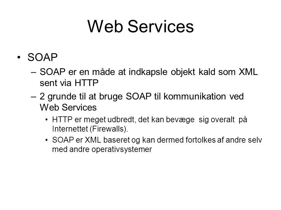 Web Services SOAP –SOAP er en måde at indkapsle objekt kald som XML sent via HTTP –2 grunde til at bruge SOAP til kommunikation ved Web Services HTTP er meget udbredt, det kan bevæge sig overalt på Internettet (Firewalls).