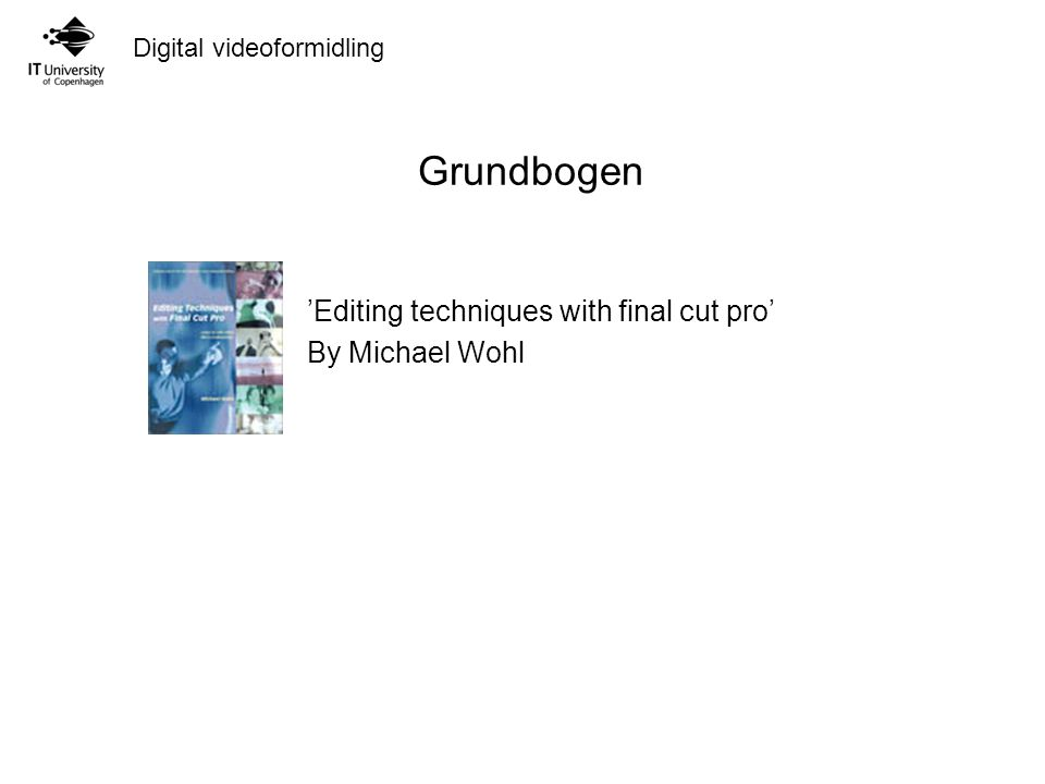 Digital videoformidling Grundbogen 'Editing techniques with final cut pro' By Michael Wohl
