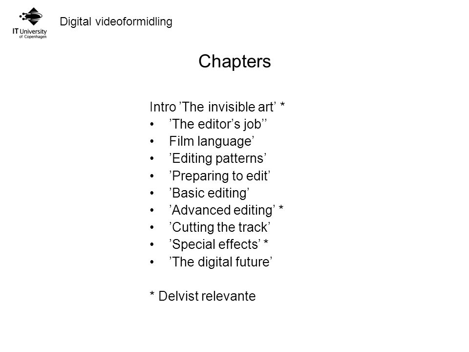 Digital videoformidling Chapters Intro 'The invisible art' * 'The editor's job'' Film language' 'Editing patterns' 'Preparing to edit' 'Basic editing' 'Advanced editing' * 'Cutting the track' 'Special effects' * 'The digital future' * Delvist relevante