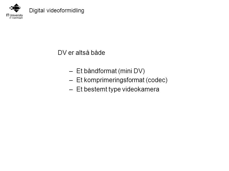 Digital videoformidling DV er altså både –Et båndformat (mini DV) –Et komprimeringsformat (codec) –Et bestemt type videokamera