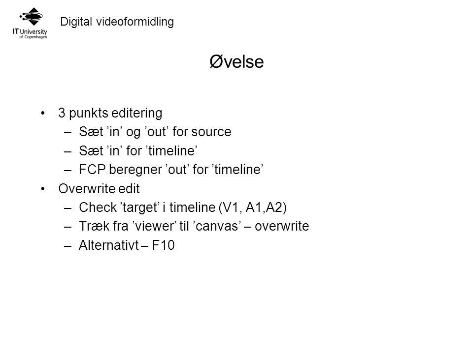 Digital videoformidling Øvelse 3 punkts editering –Sæt 'in' og 'out' for source –Sæt 'in' for 'timeline' –FCP beregner 'out' for 'timeline' Overwrite edit –Check 'target' i timeline (V1, A1,A2) –Træk fra 'viewer' til 'canvas' – overwrite –Alternativt – F10