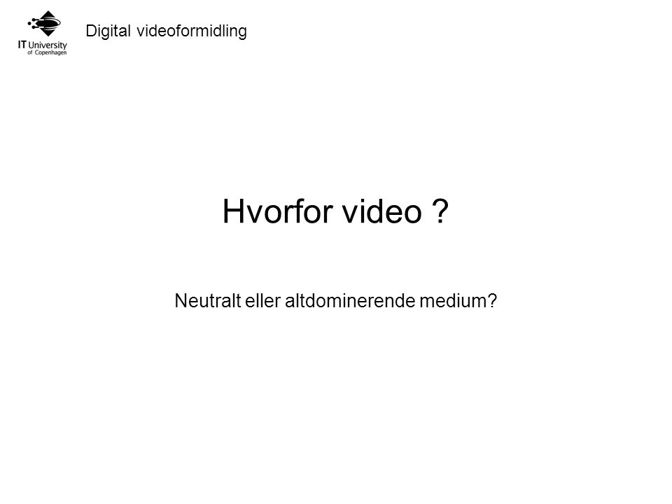 Digital videoformidling Hvorfor video Neutralt eller altdominerende medium