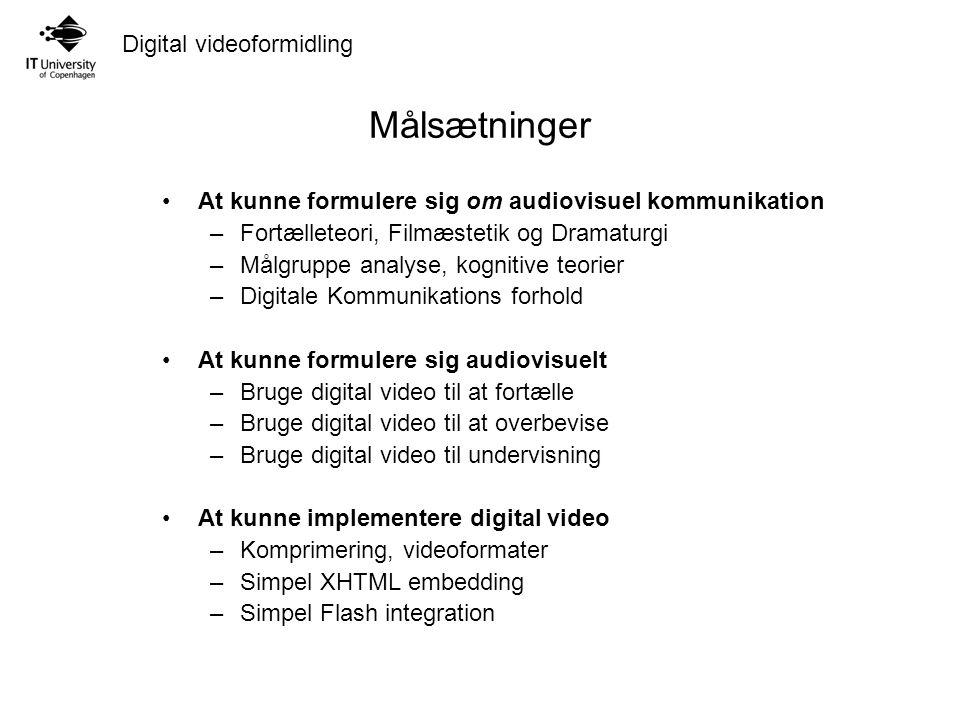Digital videoformidling Målsætninger At kunne formulere sig om audiovisuel kommunikation –Fortælleteori, Filmæstetik og Dramaturgi –Målgruppe analyse, kognitive teorier –Digitale Kommunikations forhold At kunne formulere sig audiovisuelt –Bruge digital video til at fortælle –Bruge digital video til at overbevise –Bruge digital video til undervisning At kunne implementere digital video –Komprimering, videoformater –Simpel XHTML embedding –Simpel Flash integration