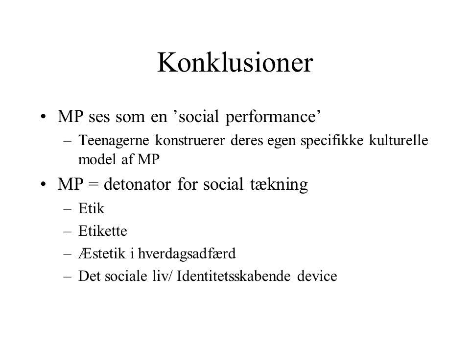 Konklusioner MP ses som en 'social performance' –Teenagerne konstruerer deres egen specifikke kulturelle model af MP MP = detonator for social tækning –Etik –Etikette –Æstetik i hverdagsadfærd –Det sociale liv/ Identitetsskabende device