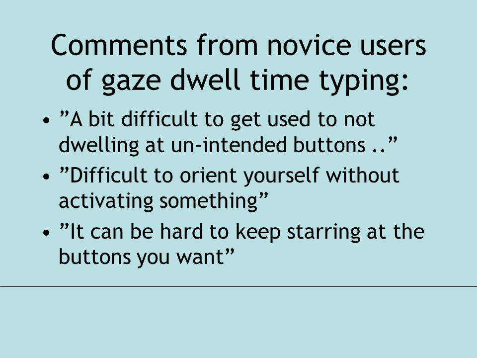 Comments from novice users of gaze dwell time typing: A bit difficult to get used to not dwelling at un-intended buttons.. Difficult to orient yourself without activating something It can be hard to keep starring at the buttons you want