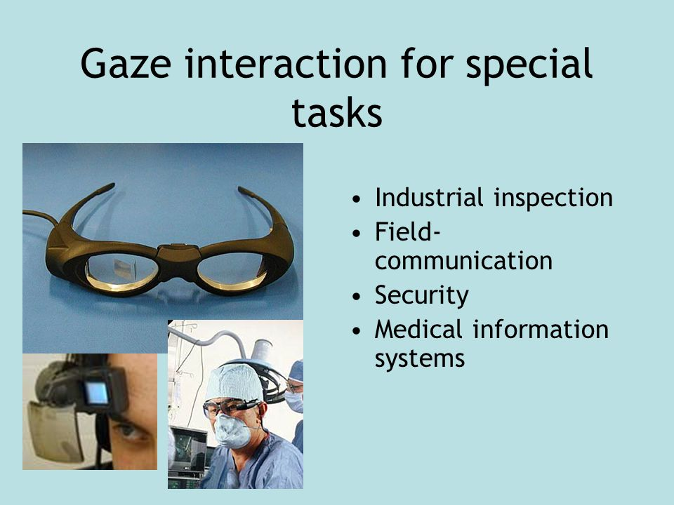 Gaze interaction for special tasks Industrial inspection Field- communication Security Medical information systems