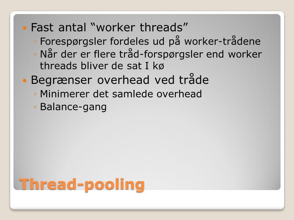 Thread-pooling Fast antal worker threads ◦Forespørgsler fordeles ud på worker-trådene ◦Når der er flere tråd-forspørgsler end worker threads bliver de sat I kø Begrænser overhead ved tråde ◦Minimerer det samlede overhead ◦Balance-gang