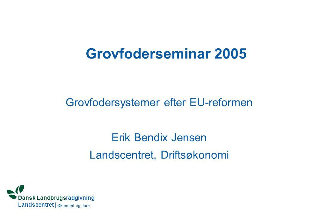 Dansk Landbrugsrådgivning Landscentret | Økonomi og Jura Grovfoderseminar 2005 Grovfodersystemer efter EU-reformen Erik Bendix Jensen Landscentret, Driftsøkonomi