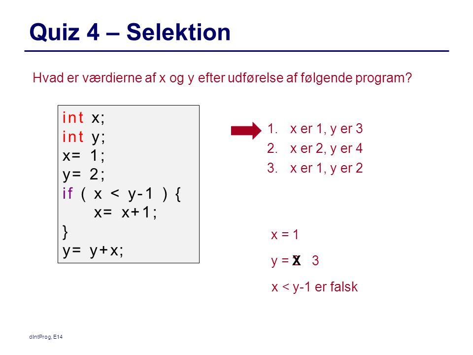 Quiz 4 – Selektion dIntProg, E14 1.x er 1, y er 3 2.x er 2, y er 4 3.x er 1, y er 2 int x; int y; x= 1; y= 2; if ( x < y-1 ) { x= x+1; } y= y+x; Hvad er værdierne af x og y efter udførelse af følgende program.
