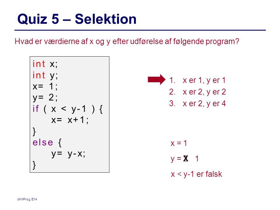 Quiz 5 – Selektion dIntProg, E14 Hvad er værdierne af x og y efter udførelse af følgende program.