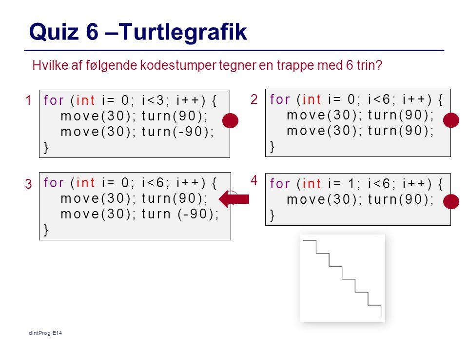 Quiz 6 –Turtlegrafik dIntProg, E14 Hvilke af følgende kodestumper tegner en trappe med 6 trin.