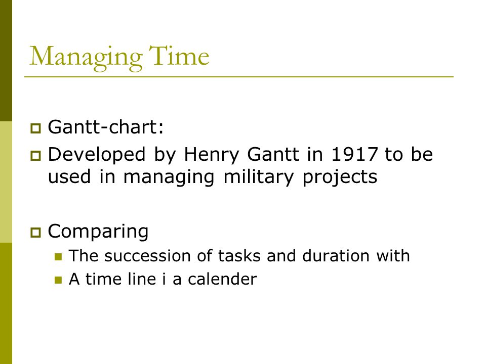 Managing Time  Gantt-chart:  Developed by Henry Gantt in 1917 to be used in managing military projects  Comparing The succession of tasks and duration with A time line i a calender