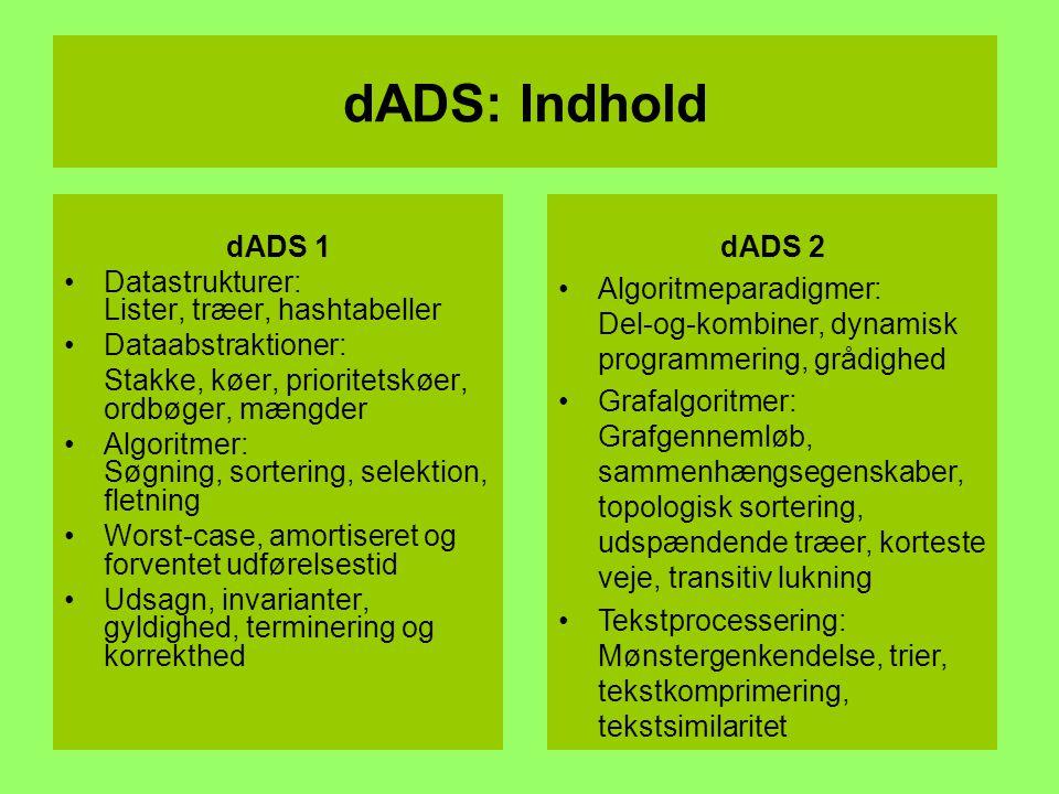 dADS 1 Datastrukturer: Lister, træer, hashtabeller Dataabstraktioner: Stakke, køer, prioritetskøer, ordbøger, mængder Algoritmer: Søgning, sortering, selektion, fletning Worst-case, amortiseret og forventet udførelsestid Udsagn, invarianter, gyldighed, terminering og korrekthed dADS: Indhold dADS 2 Algoritmeparadigmer: Del-og-kombiner, dynamisk programmering, grådighed Grafalgoritmer: Grafgennemløb, sammenhængsegenskaber, topologisk sortering, udspændende træer, korteste veje, transitiv lukning Tekstprocessering: Mønstergenkendelse, trier, tekstkomprimering, tekstsimilaritet