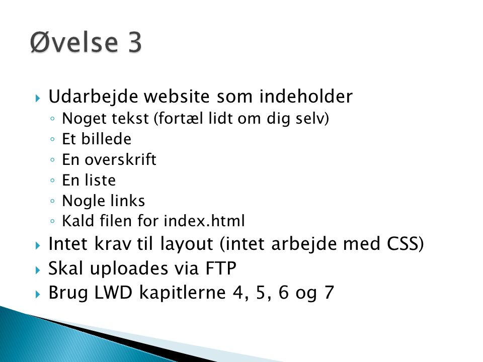  Udarbejde website som indeholder ◦ Noget tekst (fortæl lidt om dig selv) ◦ Et billede ◦ En overskrift ◦ En liste ◦ Nogle links ◦ Kald filen for index.html  Intet krav til layout (intet arbejde med CSS)  Skal uploades via FTP  Brug LWD kapitlerne 4, 5, 6 og 7