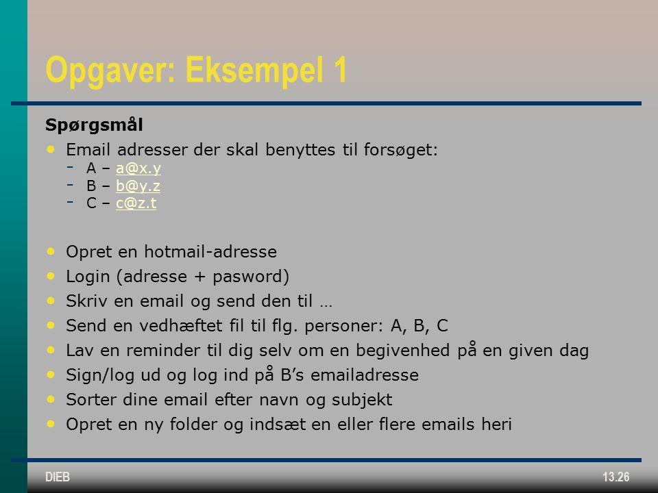 DIEB13.26 Opgaver: Eksempel 1 Spørgsmål Email adresser der skal benyttes til forsøget:  A – a@x.ya@x.y  B – b@y.zb@y.z  C – c@z.tc@z.t Opret en hotmail-adresse Login (adresse + pasword) Skriv en email og send den til … Send en vedhæftet fil til flg.