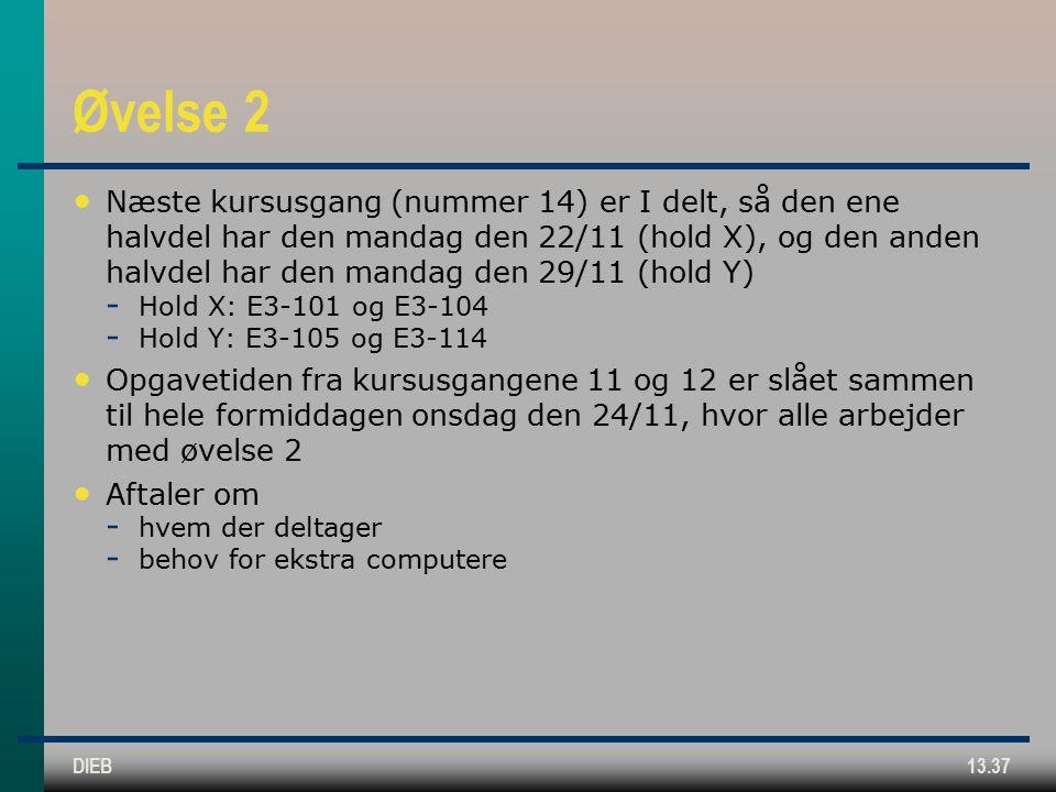 DIEB13.37 Øvelse 2 Næste kursusgang (nummer 14) er I delt, så den ene halvdel har den mandag den 22/11 (hold X), og den anden halvdel har den mandag den 29/11 (hold Y)  Hold X: E3-101 og E3-104  Hold Y: E3-105 og E3-114 Opgavetiden fra kursusgangene 11 og 12 er slået sammen til hele formiddagen onsdag den 24/11, hvor alle arbejder med øvelse 2 Aftaler om  hvem der deltager  behov for ekstra computere