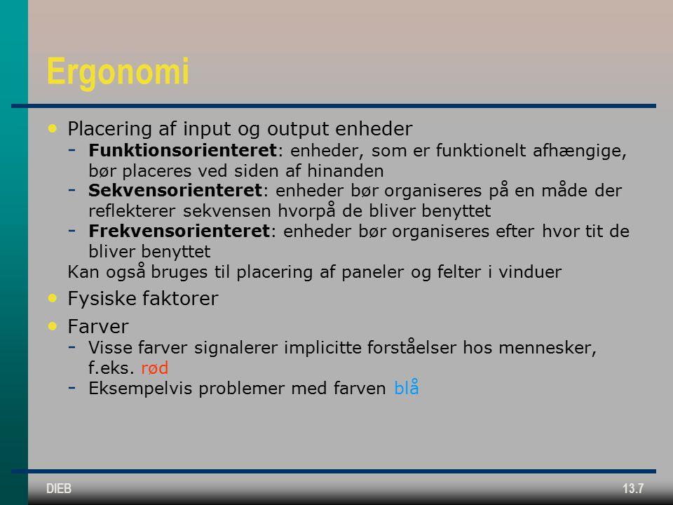 DIEB13.7 Ergonomi Placering af input og output enheder  Funktionsorienteret: enheder, som er funktionelt afhængige, bør placeres ved siden af hinanden  Sekvensorienteret: enheder bør organiseres på en måde der reflekterer sekvensen hvorpå de bliver benyttet  Frekvensorienteret: enheder bør organiseres efter hvor tit de bliver benyttet Kan også bruges til placering af paneler og felter i vinduer Fysiske faktorer Farver  Visse farver signalerer implicitte forståelser hos mennesker, f.eks.