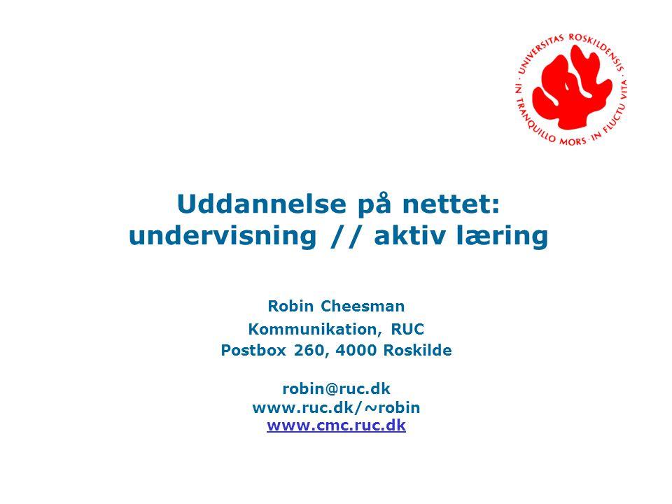 Uddannelse på nettet: undervisning // aktiv læring Robin Cheesman Kommunikation, RUC Postbox 260, 4000 Roskilde robin@ruc.dk www.ruc.dk/ ~ robin www.cmc.ruc.dk