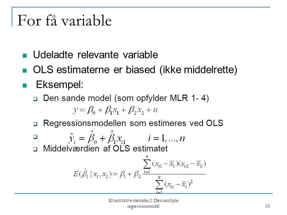 Kvantitative metoder 2: Den multiple regressionsmodel 10 For få variable Udeladte relevante variable OLS estimaterne er biased (ikke middelrette) Eksempel:  Den sande model (som opfylder MLR 1- 4)  Regressionsmodellen som estimeres ved OLS   Middelværdien af OLS estimatet