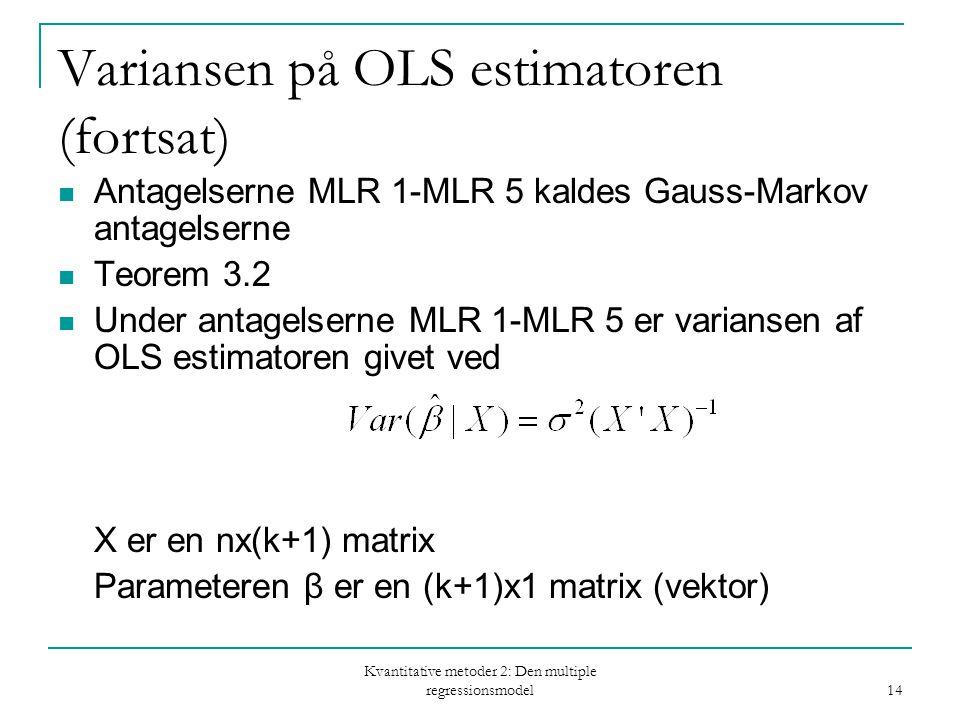 Kvantitative metoder 2: Den multiple regressionsmodel 14 Variansen på OLS estimatoren (fortsat) Antagelserne MLR 1-MLR 5 kaldes Gauss-Markov antagelserne Teorem 3.2 Under antagelserne MLR 1-MLR 5 er variansen af OLS estimatoren givet ved X er en nx(k+1) matrix Parameteren β er en (k+1)x1 matrix (vektor)