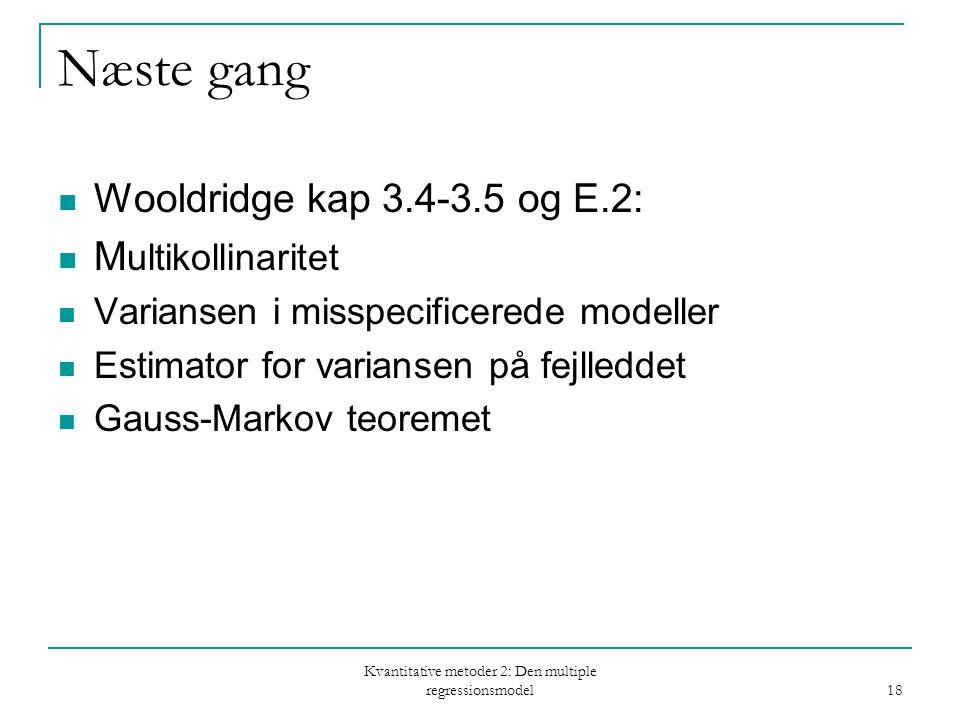 Kvantitative metoder 2: Den multiple regressionsmodel 18 Næste gang Wooldridge kap 3.4-3.5 og E.2: M ultikollinaritet Variansen i misspecificerede modeller Estimator for variansen på fejlleddet Gauss-Markov teoremet