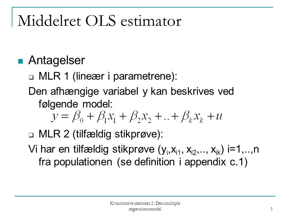 Kvantitative metoder 2: Den multiple regressionsmodel 5 Middelret OLS estimator Antagelser  MLR 1 (lineær i parametrene): Den afhængige variabel y kan beskrives ved følgende model:  MLR 2 (tilfældig stikprøve): Vi har en tilfældig stikprøve (y i,x i1, x i2,.., x ik ) i=1,..,n fra populationen (se definition i appendix c.1)