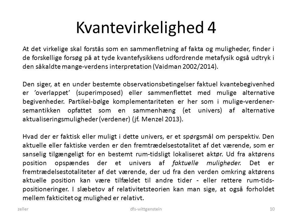 Kvantevirkelighed 4 zellerdfs-wittgenstein10 At det virkelige skal forstås som en sammenfletning af fakta og muligheder, finder i de forskellige forsøg på at tyde kvantefysikkens udfordrende metafysik også udtryk i den såkaldte mange-verdens interpretation (Vaidman 2002/2014).