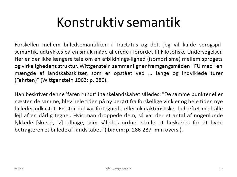 Konstruktiv semantik zellerdfs-wittgenstein17 Forskellen mellem billedsemantikken i Tractatus og det, jeg vil kalde sprogspil- semantik, udtrykkes på en smuk måde allerede i forordet til Filosofiske Undersøgelser.