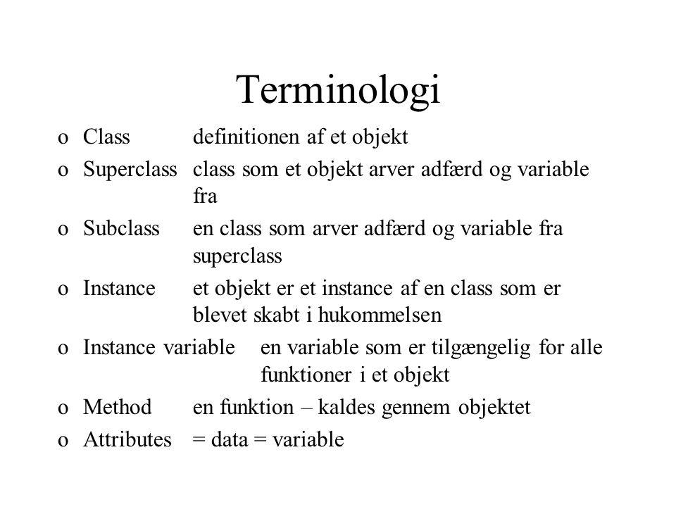 Terminologi oClassdefinitionen af et objekt oSuperclassclass som et objekt arver adfærd og variable fra oSubclassen class som arver adfærd og variable fra superclass oInstanceet objekt er et instance af en class som er blevet skabt i hukommelsen oInstance variableen variable som er tilgængelig for alle funktioner i et objekt oMethoden funktion – kaldes gennem objektet oAttributes= data = variable