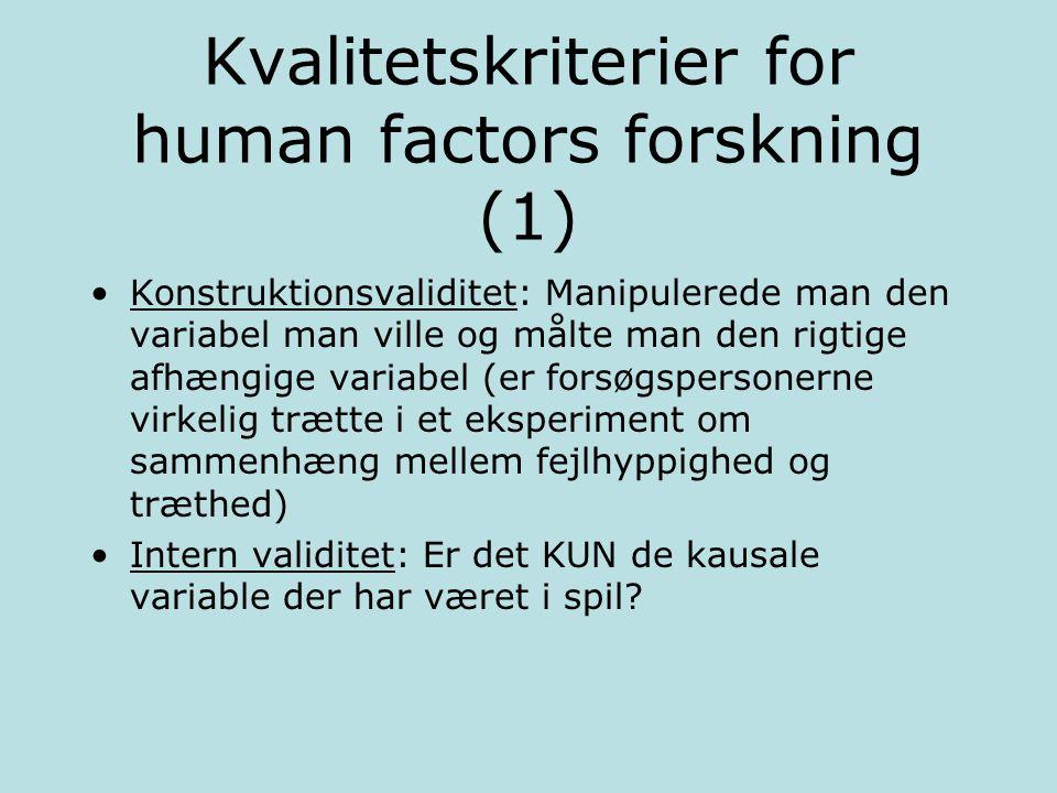 Kvalitetskriterier for human factors forskning (1) Konstruktionsvaliditet: Manipulerede man den variabel man ville og målte man den rigtige afhængige variabel (er forsøgspersonerne virkelig trætte i et eksperiment om sammenhæng mellem fejlhyppighed og træthed) Intern validitet: Er det KUN de kausale variable der har været i spil