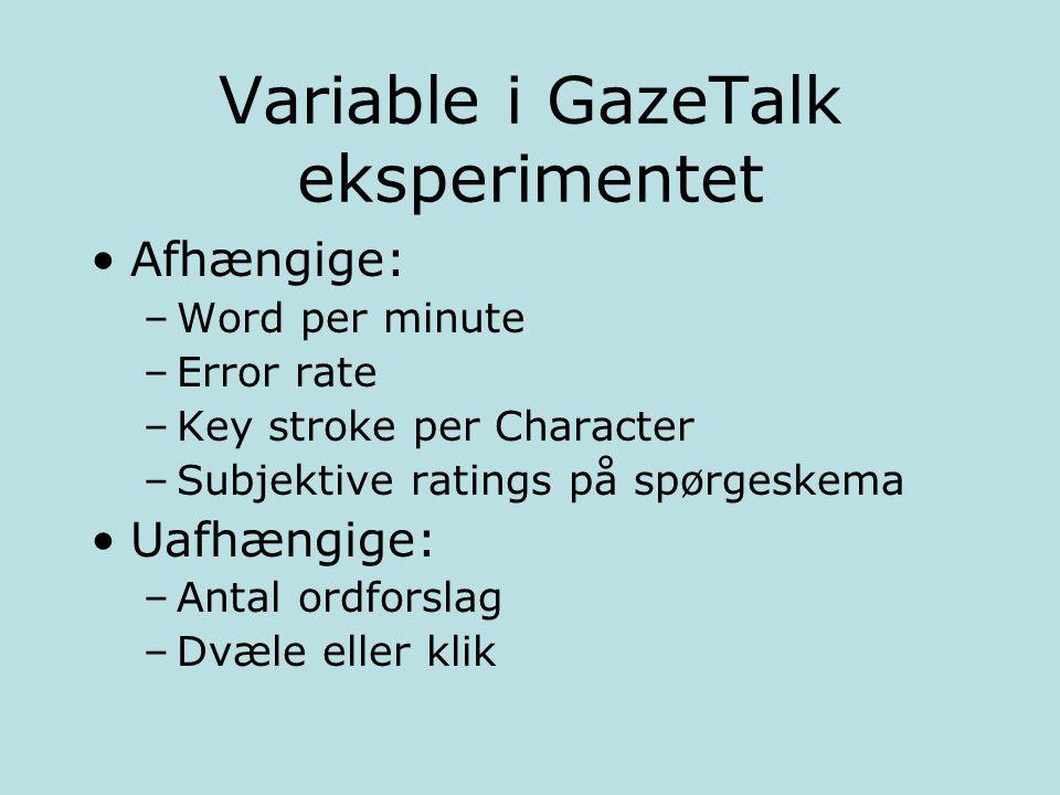 Variable i GazeTalk eksperimentet Afhængige: –Word per minute –Error rate –Key stroke per Character –Subjektive ratings på spørgeskema Uafhængige: –Antal ordforslag –Dvæle eller klik