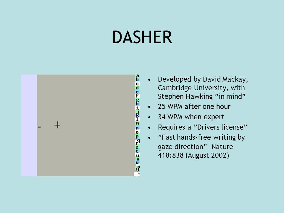 DASHER Developed by David Mackay, Cambridge University, with Stephen Hawking in mind 25 WPM after one hour 34 WPM when expert Requires a Drivers license Fast hands-free writing by gaze direction Nature 418:838 (August 2002)