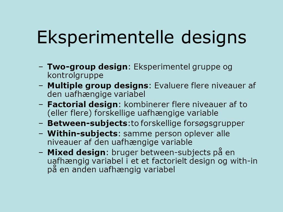 Eksperimentelle designs –Two-group design: Eksperimentel gruppe og kontrolgruppe –Multiple group designs: Evaluere flere niveauer af den uafhængige variabel –Factorial design: kombinerer flere niveauer af to (eller flere) forskellige uafhængige variable –Between-subjects:to forskellige forsøgsgrupper –Within-subjects: samme person oplever alle niveauer af den uafhængige variable –Mixed design: bruger between-subjects på en uafhængig variabel i et et factorielt design og with-in på en anden uafhængig variabel