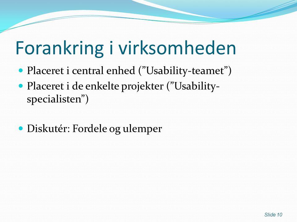 Forankring i virksomheden Placeret i central enhed ( Usability-teamet ) Placeret i de enkelte projekter ( Usability- specialisten ) Diskutér: Fordele og ulemper Slide 10