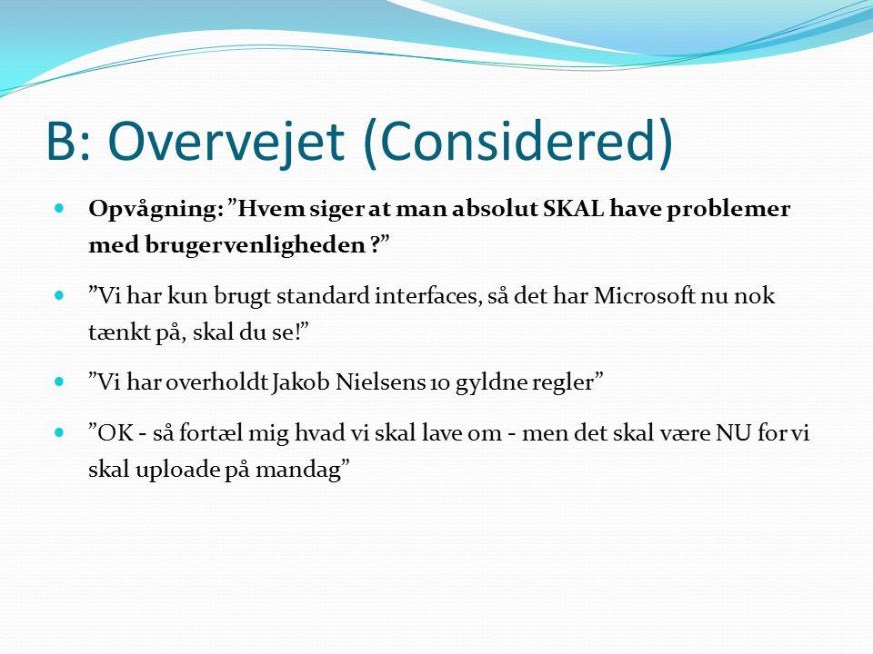 B: Overvejet (Considered) Opvågning: Hvem siger at man absolut SKAL have problemer med brugervenligheden Vi har kun brugt standard interfaces, så det har Microsoft nu nok tænkt på, skal du se! Vi har overholdt Jakob Nielsens 10 gyldne regler OK - så fortæl mig hvad vi skal lave om - men det skal være NU for vi skal uploade på mandag
