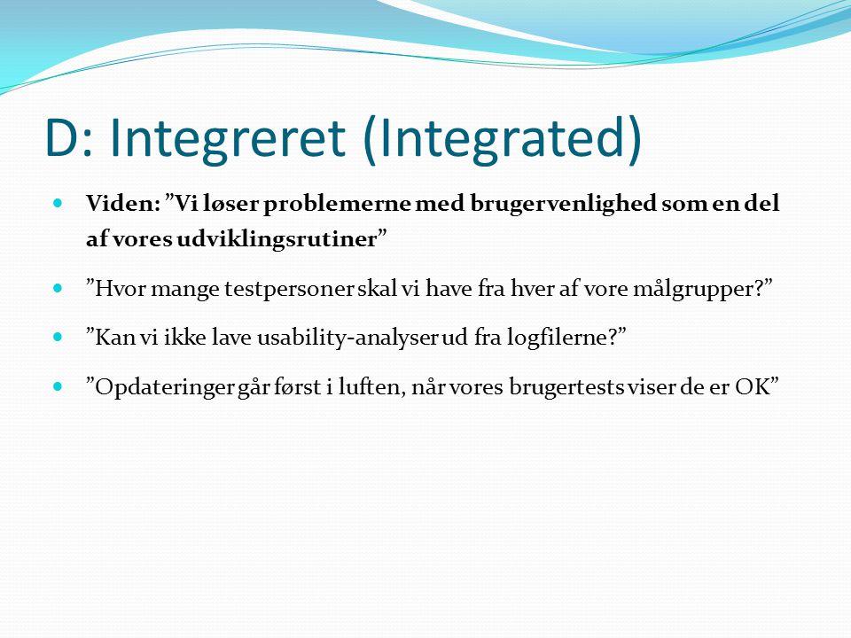 D: Integreret (Integrated) Viden: Vi løser problemerne med brugervenlighed som en del af vores udviklingsrutiner Hvor mange testpersoner skal vi have fra hver af vore målgrupper Kan vi ikke lave usability-analyser ud fra logfilerne Opdateringer går først i luften, når vores brugertests viser de er OK