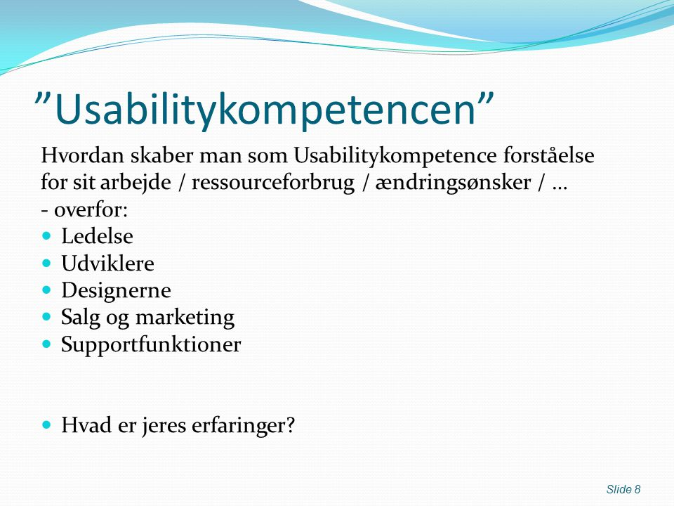 Usabilitykompetencen Hvordan skaber man som Usabilitykompetence forståelse for sit arbejde / ressourceforbrug / ændringsønsker / … - overfor: Ledelse Udviklere Designerne Salg og marketing Supportfunktioner Hvad er jeres erfaringer.