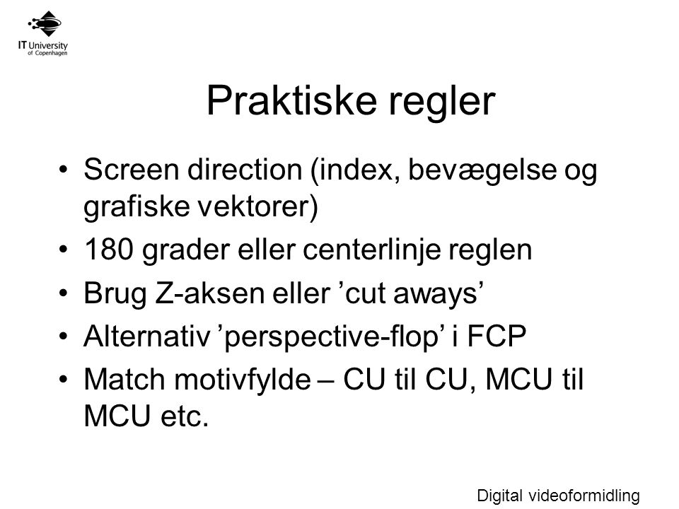 Digital videoformidling Screen direction (index, bevægelse og grafiske vektorer) 180 grader eller centerlinje reglen Brug Z-aksen eller 'cut aways' Alternativ 'perspective-flop' i FCP Match motivfylde – CU til CU, MCU til MCU etc.
