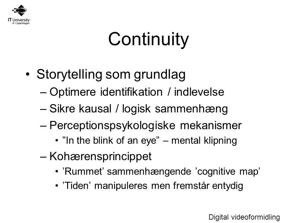 Digital videoformidling Continuity Storytelling som grundlag –Optimere identifikation / indlevelse –Sikre kausal / logisk sammenhæng –Perceptionspsykologiske mekanismer In the blink of an eye – mental klipning –Kohærensprincippet 'Rummet' sammenhængende 'cognitive map' 'Tiden' manipuleres men fremstår entydig