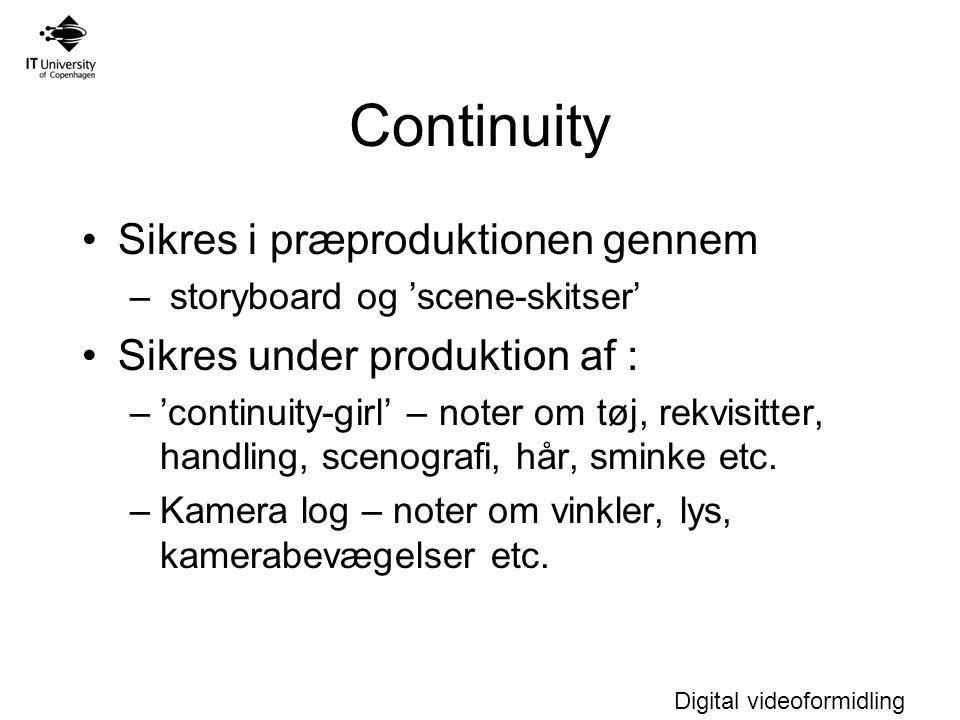 Digital videoformidling Continuity Sikres i præproduktionen gennem – storyboard og 'scene-skitser' Sikres under produktion af : –'continuity-girl' – noter om tøj, rekvisitter, handling, scenografi, hår, sminke etc.