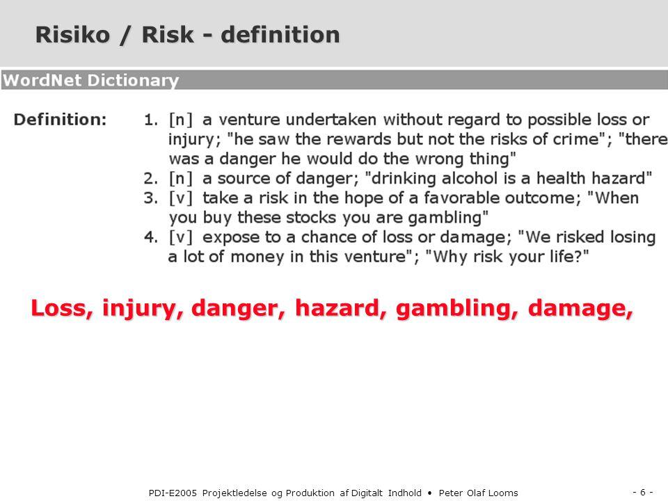 - 6 - PDI-E2005 Projektledelse og Produktion af Digitalt Indhold Peter Olaf Looms Risiko / Risk - definition Loss, injury, danger, hazard, gambling, damage,